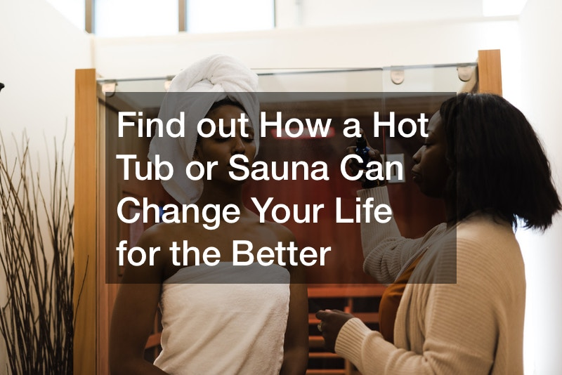 Find out How a Hot Tub or Sauna Can Change Your Life for the Better